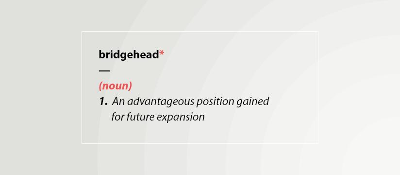 Bridgehead - (noun) 1. an advantageous position gained for future expansion